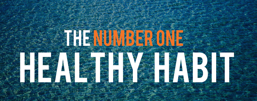 The 'NUMBER ONE' Healthy Habit - Drink plenty of water